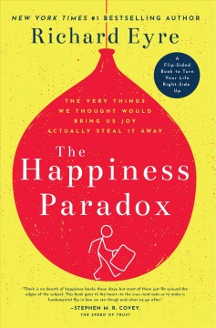 The happiness paradox : the very things we thought would bring us joy actually steal it away ; The happiness paradigm : how a new view can turn things right-side up / Richard Eyre.