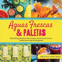 Aguas Frescas & Paletas : Refreshing Mexican Drinks and Frozen Treats, Traditional and Reimagined