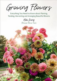 Growing Flowers : Everything You Need to Know About Planting, Tending, Harvesting and Arranging Beautiful Blooms