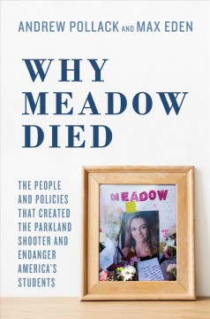 Why Meadow Died : The People and Policies That Created the Parkland Shooter and Endanger America's Students