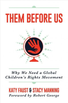 Them before us : why we need a global children's rights movement / Katy Faust & Stacy Manning ; foreword by Robert George.