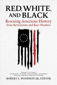Red, white, and black : rescuing American history from revisionists and race hustlers / Robert L. Woodson Sr., editor.