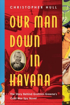 Our Man Down in Havana : The Story Behind Graham Greene's Cold War Spy Novel