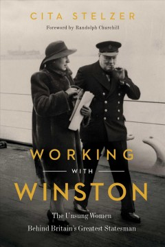 Working with Winston : the unsung women behind Britain's greatest statesman / Cita Stelzer.