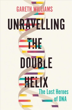 Unravelling the Double Helix : The Lost Heroes of DNA