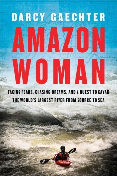 Amazon Woman : Facing Fears, Chasing Dreams, and a Quest to Kayak the World's Largest River from Source to Sea