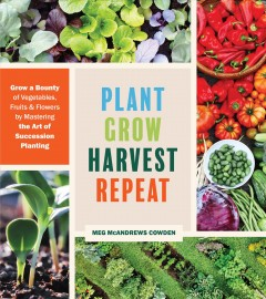 Plant Grow Harvest Repeat : Mastering Succession Planting for a Bounty of Vegetables, Fruits, and Flowers