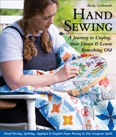 Hand Sewing : A Journey to Unplug, Slow Down & Learn Something Old; Hand Piecing, Quilting, Appliqué & English Paper Piecing in One Gorgeous Quilt