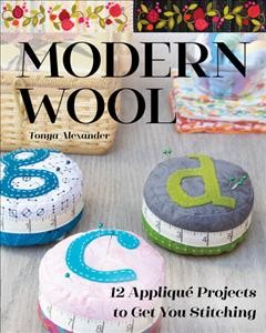 Modern Wool : 12 Appliqué Projects to Get You Stitching