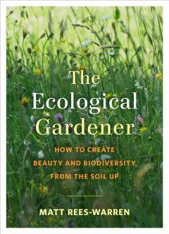 Ecological Gardener : How to Create Beauty and Biodiversity from the Soil Up