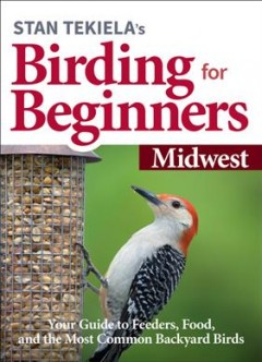 Stan Tekiela's Birding for Beginners : Midwest: Your Guide to Feeders, Food, and the Most Common Backyard Birds