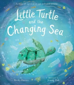 Little turtle and the changing sea /  by Becky Davies ; illustrated by Jennie Poh. - by Becky Davies ; illustrated by Jennie Poh.