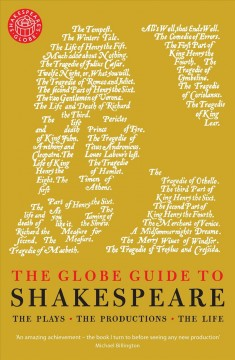 The Globe guide to Shakespeare : the plays, the productions, the life / Andrew Dickson ; with contributions by Joe Staines.
