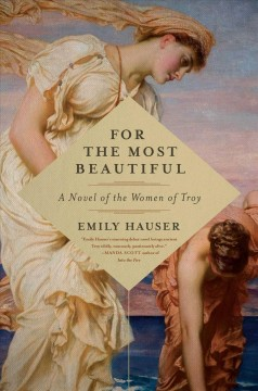 For the most beautiful : a novel of the women of Troy / Emily Hauser.