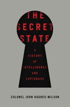 The secret state : a history of intelligence and espionage / Colonel John Hughes-Wilson.
