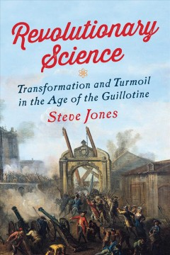Revolutionary science : transformation and turmoil in the age of the guillotine / Steve Jones.