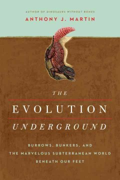 Evolution Underground : Burrows, Bunkers, and the Marvelous Subterranean World Beneath Our Feet