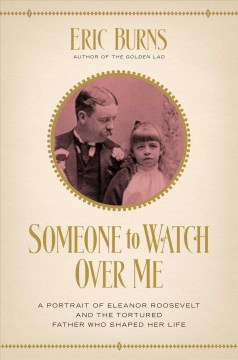Someone to Watch over Me : A Portrait of Eleanor Roosevelt and the Tortured Father Who Shaped Her Life