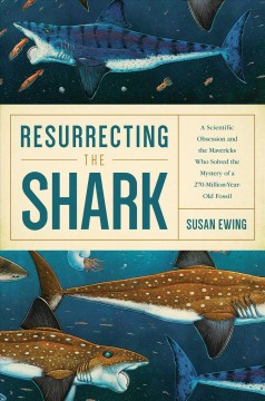 Resurrecting the Shark : A Scientific Obsession and the Mavericks Who Solved the Mystery of a 270-Million-Year-Old Fossil