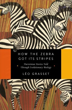 How the zebra got its stripes : Darwinian stories told through evolutionary biology / Léo Grasset ; [translation by Barbara Mellor].