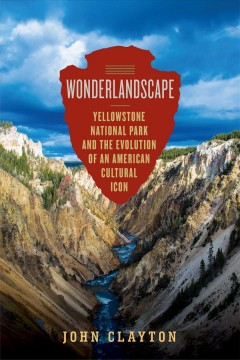 Wonderlandscape : Yellowstone National Park and the Evolution of an American Cultural Icon