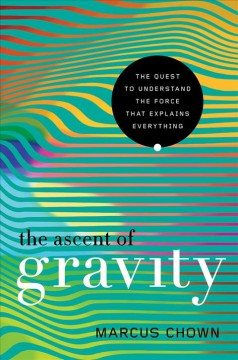Ascent of Gravity : The Quest to Understand the Force That Explains Everything