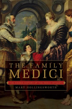 The Family Medici : the hidden history of the Medici dynasty / Mary Hollingsworth.