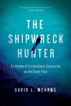 Shipwreck Hunter : A Lifetime of Extraordinary Discoveries on the Ocean Floor