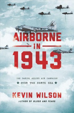 Airborne in 1943 : the daring Allied air campaign over the North Sea / Kevin Wilson. - Kevin Wilson.
