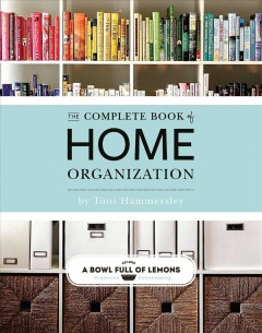 The complete book of home organization /  by Toni Hammersley. - by Toni Hammersley.
