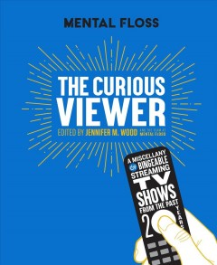 Mental Floss the Curious Viewer : A Miscellany of Bingeable Streaming TV Shows from the Past Twenty Years