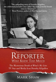 The reporter who knew too much : the mysterious death of What's my line tv star and media icon Dorothy Kilgallen / Mark Shaw. - Mark Shaw.