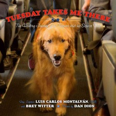 Tuesday takes me there : the healing journey of a veteran and his service dog / Fmr. Captain Luis Carlos Montalvan, USA ; with Bret Witter ; photos by Dan Dion.