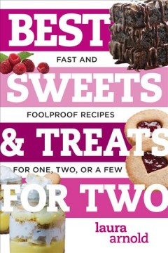 Best sweets & treats for two : fast and foolproof recipes for one, two, or a few / Laura Arnold.
