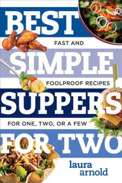 Best simple suppers for two : fast and foolproof recipes for one, two, or a few / Laura Arnold.