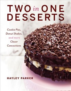 Two in one desserts : cookie pies, cupcake shakes, and more clever concoctions / Hayley Parker.