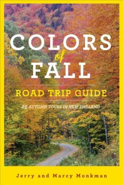 Colors of fall road trip guide : 25 autumn tours in New England / Jerry and Marcy Monkman. - Jerry and Marcy Monkman.