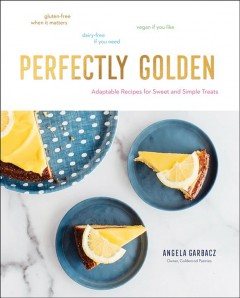 Perfectly golden : adaptable recipes for sweet and simple treats / Angela Garbacz, Owner, Goldenrod Pastries. - Angela Garbacz, Owner, Goldenrod Pastries.