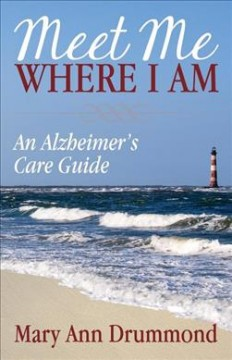 Meet me where I am : an Alzheimer's care guide / Mary Ann Drummond.