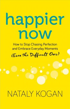 Happier now : how to stop chasing perfection and embrace everyday moments (even the difficult ones) / Nataly Kogan.