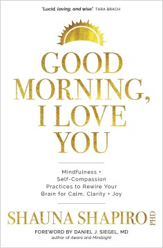 Good Morning, I Love You : Mindfulness and Self-compassion Practices to Rewire Your Brain for Calm, Clarity + Joy