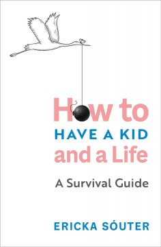 How to Have a Kid and a Life : A Survival Guide