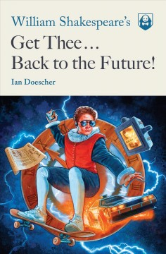 William shakespeare's get thee back to the future! /  Ian Doescher. - Ian Doescher.