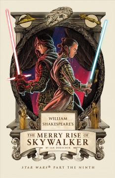 William Shakespeare's The merry rise of Skywalker : Star Wars part the ninth / by Ian Doescher ; inspired by the work of Lucasfilm and William Shakespeare.