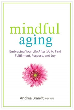 Mindful aging : embracing your life after 50 to find fulfillment, purpose, and joy / by Andrea Brandt, Ph. D. - by Andrea Brandt, Ph. D.