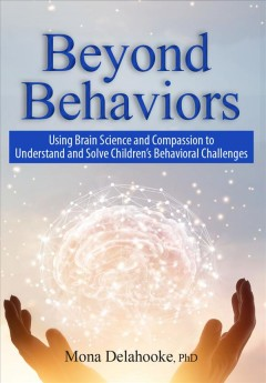 Beyond Behaviors : Using Brain Science and Compassion to Understand and Solve Children's Behavioral Challenges