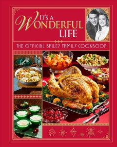 It's a Wonderful Life: the Official Bailey Family Cookbook : Holiday Cookbook, Christmas Recipes, Holiday Gifts, Classic Christmas Movies