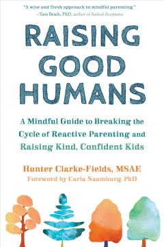 Raising Good Humans : a Mindful Guide to Breaking the Cycle of Reactive Parenting and Raising Kind, Confident Kids.