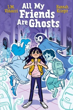 All my friends are ghosts Volume 1 /  written by S.M. Vidaurri ; illustrated by Hannah Krieger ; colored by Hannah Krieger with S.M. Vidaurri ; lettered by Mike Fiorentino. - written by S.M. Vidaurri ; illustrated by Hannah Krieger ; colored by Hannah Krieger with S.M. Vidaurri ; lettered by Mike Fiorentino.
