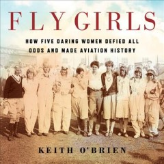 Fly girls : how five daring women defied all odds and made aviation history / Keith O'Brien.